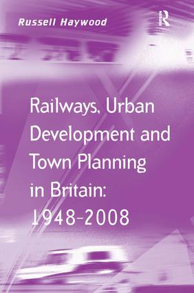 Railways, Urban Development and Town Planning in Britain: 1948–2008: 1st Edition (Hardback) book cover
