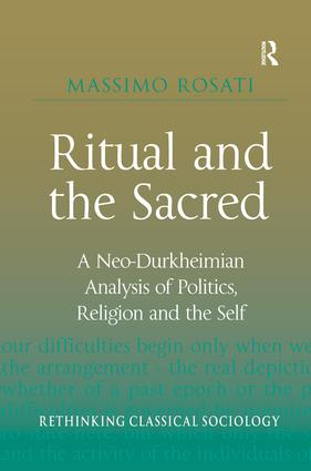 Ritual and the Sacred: A Neo-Durkheimian Analysis of Politics, Religion and the Self, 1st Edition (Hardback) book cover