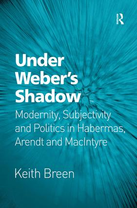 Under Weber's Shadow: Modernity, Subjectivity and Politics in Habermas, Arendt and MacIntyre (Hardback) book cover