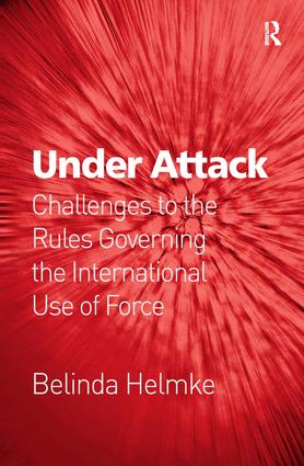 Under Attack: Challenges to the Rules Governing the International Use of Force, 1st Edition (Hardback) book cover