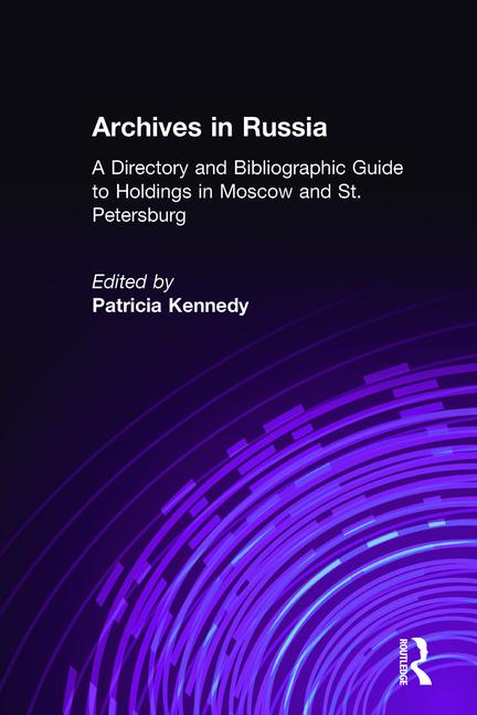 Archives in Russia: A Directory and Bibliographic Guide to Holdings in Moscow and St.Petersburg: A Directory and Bibliographic Guide to Holdings in Moscow and St.Petersburg, 1st Edition (Hardback) book cover