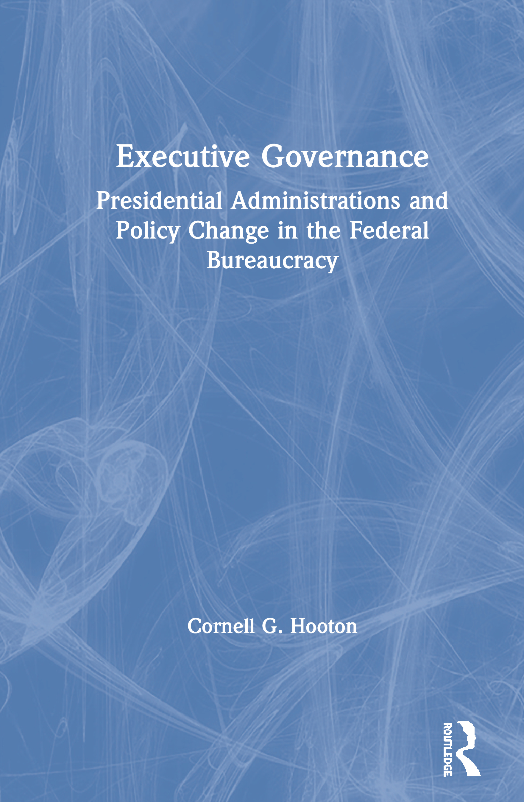 Executive Governance: Presidential Administrations and Policy Change in the Federal Bureaucracy: Presidential Administrations and Policy Change in the Federal Bureaucracy, 1st Edition (Hardback) book cover