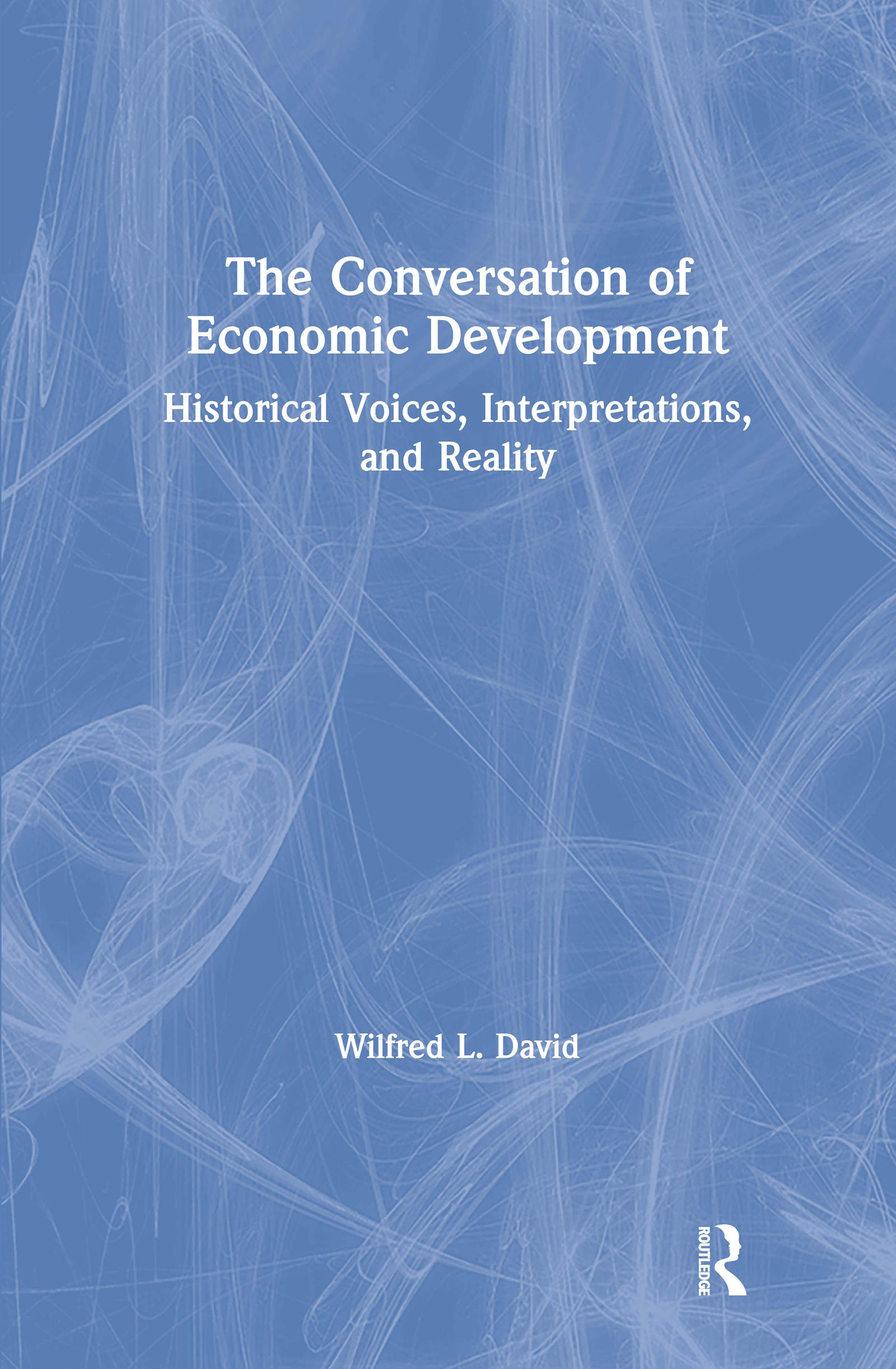 The Conversation of Economic Development: Historical Voices, Interpretations and Reality: Historical Voices, Interpretations and Reality, 1st Edition (Hardback) book cover