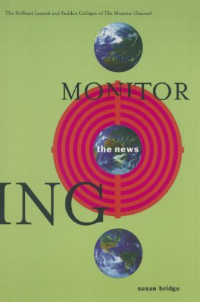 Monitoring the News: The Brilliant Launch and Sudden Collapse of the Monitor Channel: The Brilliant Launch and Sudden Collapse of the Monitor Channel, 1st Edition (Hardback) book cover