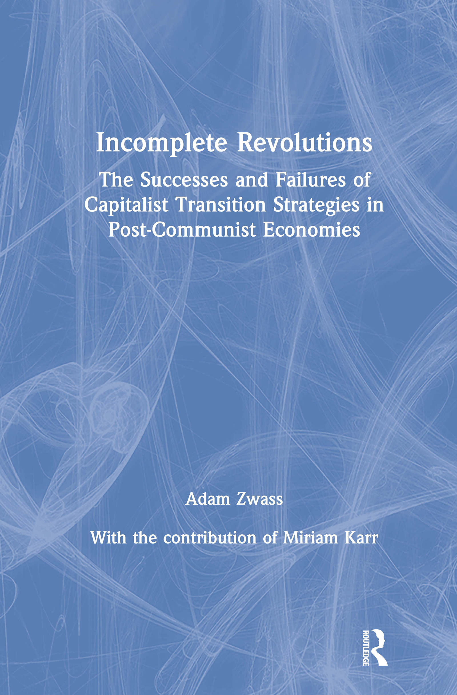 Incomplete Revolutions: Success and Failures of Capitalist Transition Strategies in Post-communist Economies: Success and Failures of Capitalist Transition Strategies in Post-communist Economies book cover