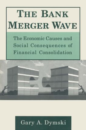 The Bank Merger Wave: The Economic Causes and Social Consequences of Financial Consolidation: The Economic Causes and Social Consequences of Financial Consolidation, 1st Edition (Hardback) book cover
