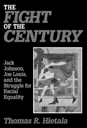The Fight of the Century: Jack Johnson, Joe Louis and the Struggle for Racial Equality: Jack Johnson, Joe Louis and the Struggle for Racial Equality, 1st Edition (Hardback) book cover