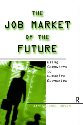 The Job Market of the Future: Using Computers to Humanize Economies: Using Computers to Humanize Economies, 1st Edition (Hardback) book cover