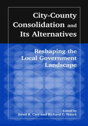 City-County Consolidation and Its Alternatives: Reshaping the Local Government Landscape: Reshaping the Local Government Landscape, 1st Edition (Hardback) book cover