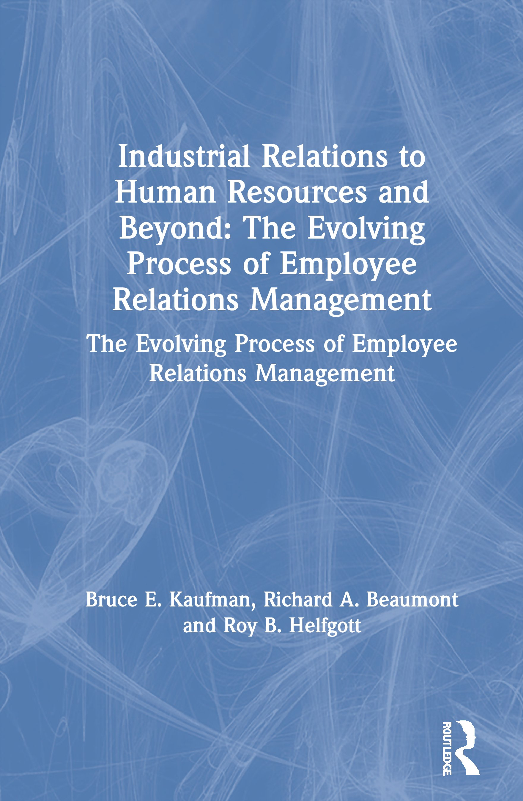 Industrial Relations to Human Resources and Beyond: The Evolving Process of Employee Relations Management: The Evolving Process of Employee Relations Management, 1st Edition (Hardback) book cover