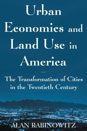 Urban Economics and Land Use in America: The Transformation of Cities in the Twentieth Century: The Transformation of Cities in the Twentieth Century, 1st Edition (Paperback) book cover