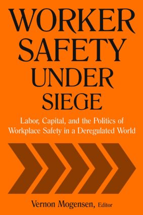 Worker Safety Under Siege: Labor, Capital, and the Politics of Workplace Safety in a Deregulated World: Labor, Capital, and the Politics of Workplace Safety in a Deregulated World, 1st Edition (Paperback) book cover