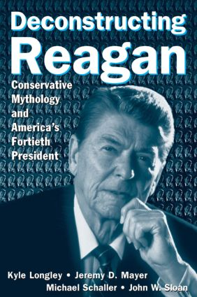 Deconstructing Reagan: Conservative Mythology and America's Fortieth President: Conservative Mythology and America's Fortieth President, 1st Edition (Paperback) book cover