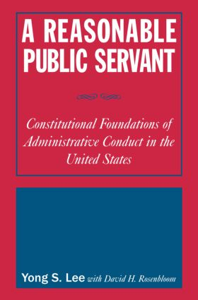 A Reasonable Public Servant: Constitutional Foundations of Administrative Conduct in the United States: Constitutional Foundations of Administrative Conduct in the United States, 1st Edition (Hardback) book cover