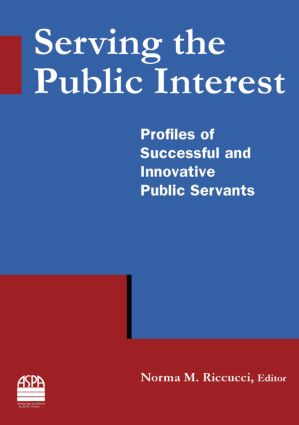 Serving the Public Interest: Profiles of Successful and Innovative Public Servants: Profiles of Successful and Innovative Public Servants, 1st Edition (Paperback) book cover