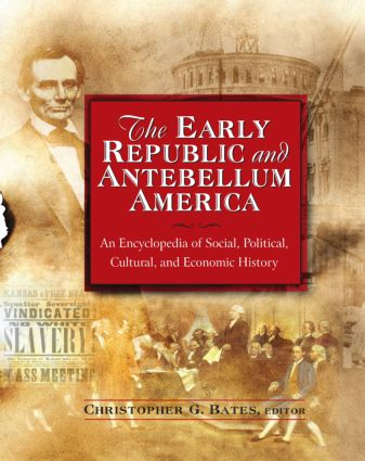 The Early Republic and Antebellum America: An Encyclopedia of Social, Political, Cultural, and Economic History
