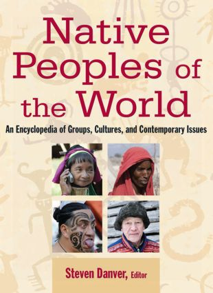 Native Peoples of the World: An Encylopedia of Groups, Cultures and Contemporary Issues: An Encylopedia of Groups, Cultures and Contemporary Issues, 1st Edition (e-Book) book cover