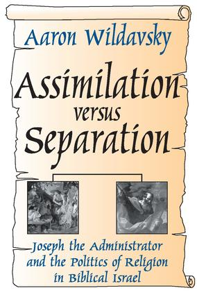 Assimilation Versus Separation: Joseph the Administrator and the Politics of Religion in Biblical Israel, 1st Edition (Paperback) book cover