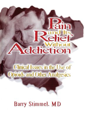 Pain and Its Relief Without Addiction: Clinical Issues in the Use of Opioids and Other Analgesics, 1st Edition (Paperback) book cover
