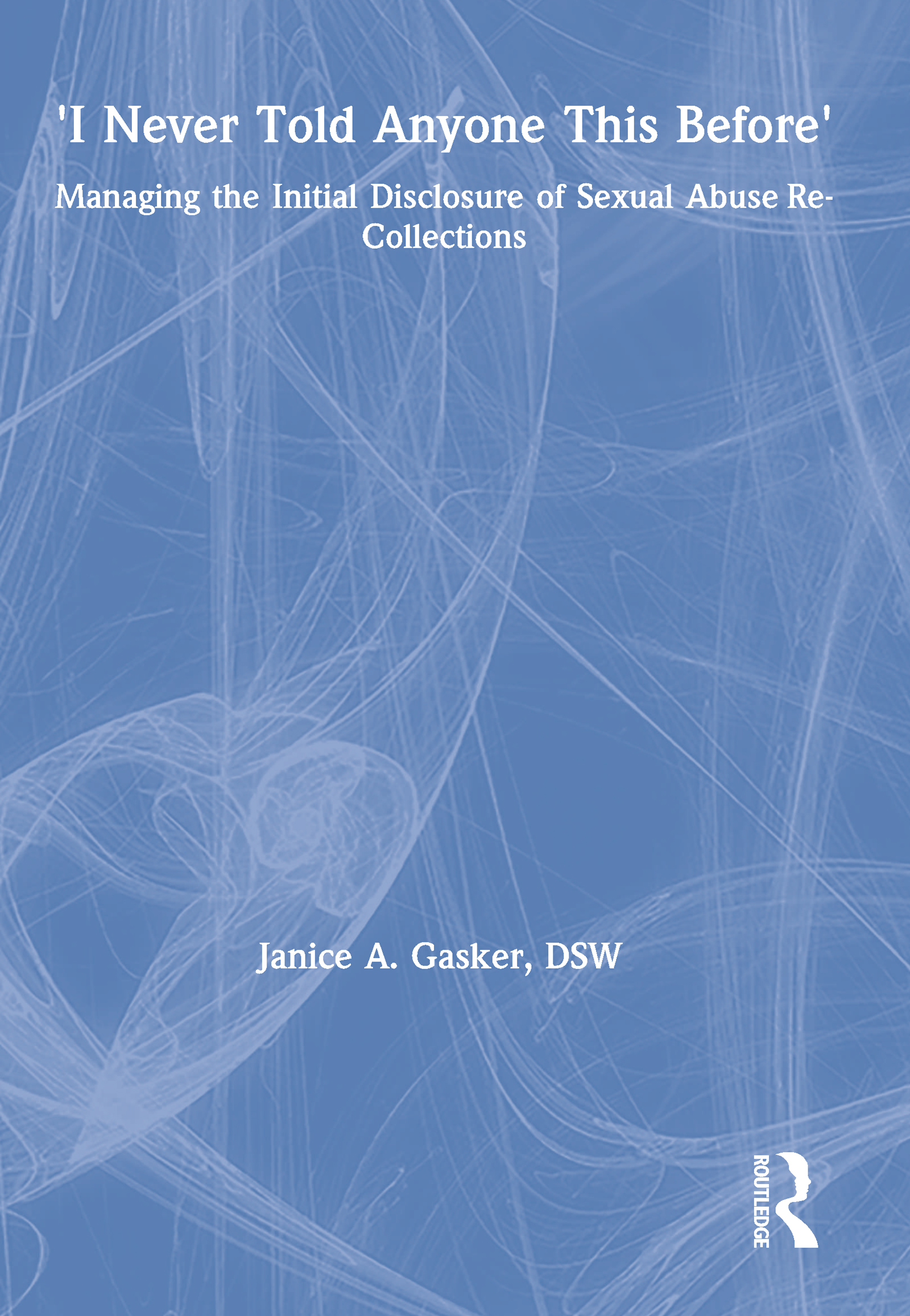I Never Told Anyone This Before: Managing the Initial Disclosure of Sexual Abuse Re-Collections book cover