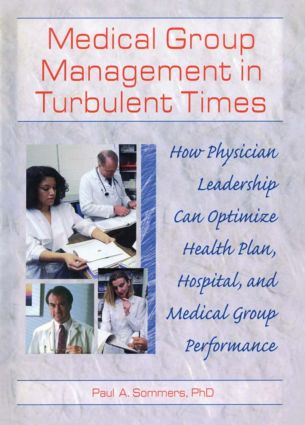 Medical Group Management in Turbulent Times: How Physician Leadership Can Optimize Health Plan, Hospital, and Medical Group Performance, 1st Edition (Hardback) book cover