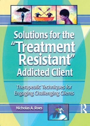 Solutions for the Treatment Resistant Addicted Client: Therapeutic Techniques for Engaging Challenging Clients, 1st Edition (Paperback) book cover
