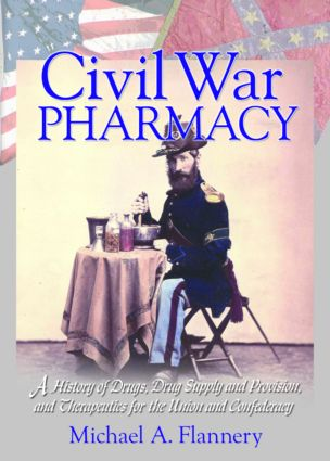Civil War Pharmacy: A History of Drugs, Drug Supply and Provision, and Therapeutics for the Union and Confederacy, 1st Edition (Paperback) book cover