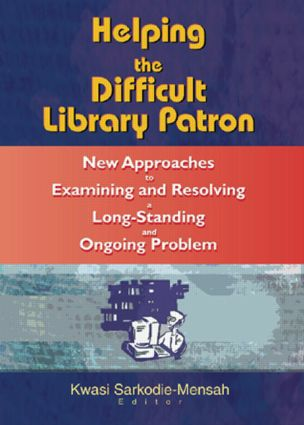 Helping the Difficult Library Patron: New Approaches to Examining and Resolving a Long-Standing and Ongoing Problem, 1st Edition (Hardback) book cover