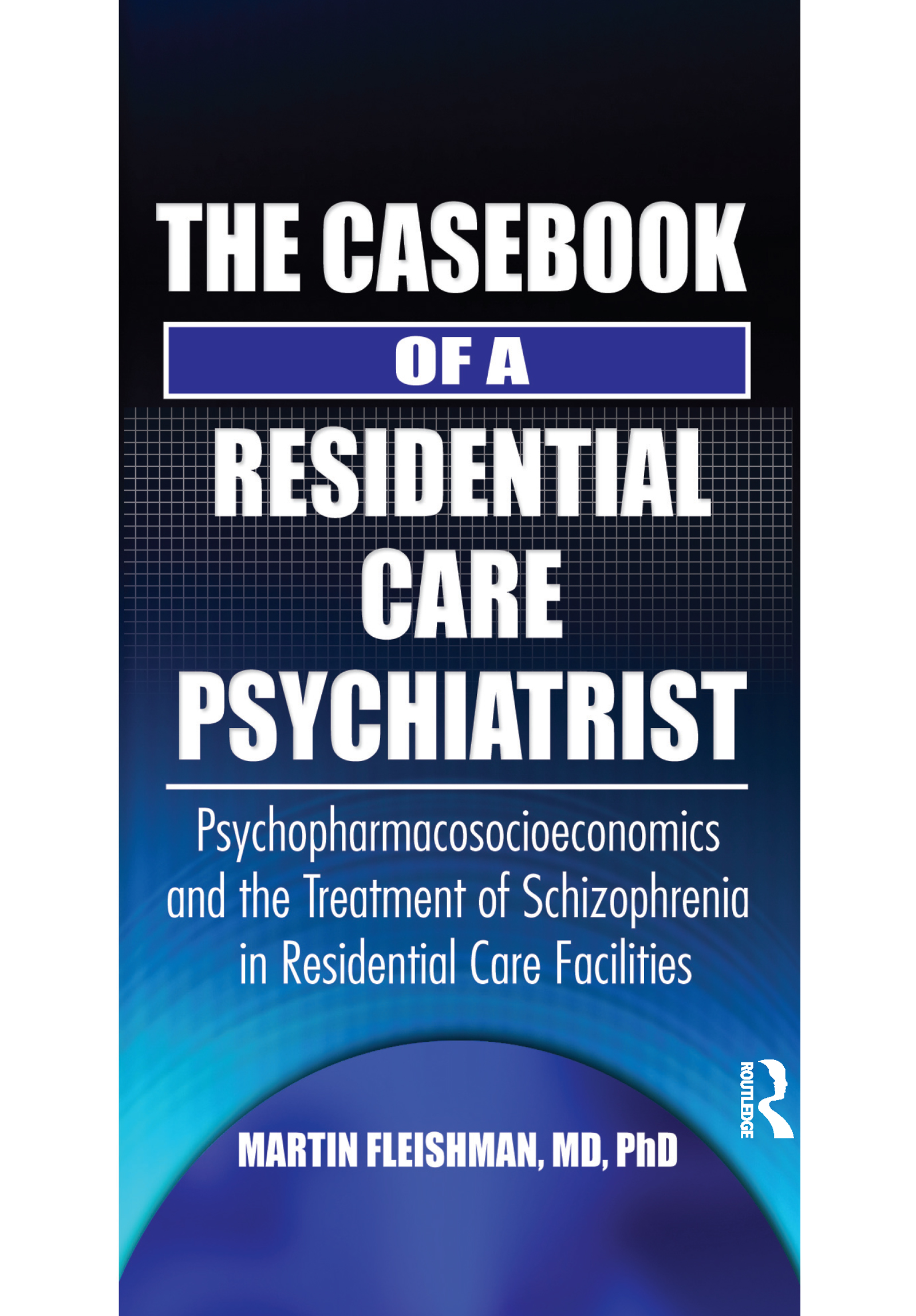 The Casebook of a Residential Care Psychiatrist: Psychopharmacosocioeconomics and the Treatment of Schizophrenia in Residential Care Facilities (Paperback) book cover
