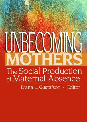Unbecoming Mothers: The Social Production of Maternal Absence book cover