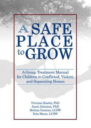 A Safe Place to Grow: A Group Treatment Manual for Children in Conflicted, Violent, and Separating Homes, 1st Edition (Hardback) book cover