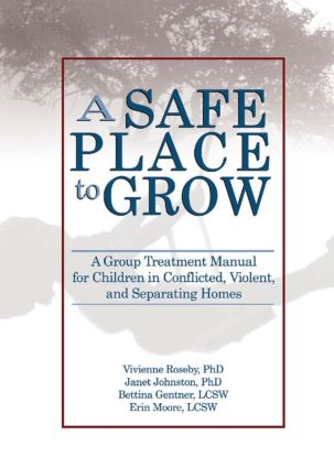 A Safe Place to Grow: A Group Treatment Manual for Children in Conflicted, Violent, and Separating Homes (Paperback) book cover