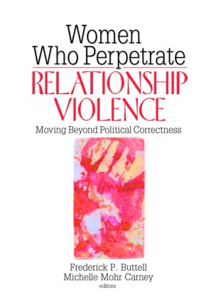 Women Who Perpetrate Relationship Violence: Moving Beyond Political Correctness, 1st Edition (Paperback) book cover
