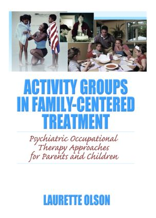 Activity Groups in Family-Centered Treatment: Psychiatric Occupational Therapy Approaches for Parents and Children, 1st Edition (Hardback) book cover