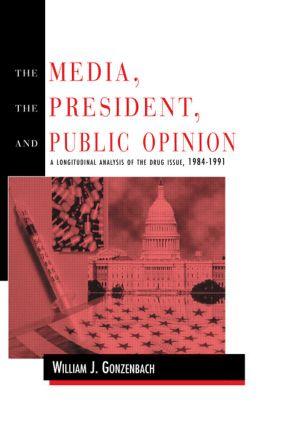The Media, the President, and Public Opinion: A Longitudinal Analysis of the Drug Issue, 1984-1991, 1st Edition (Paperback) book cover