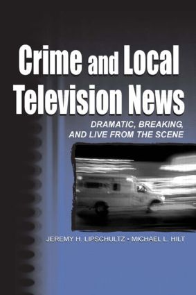 Crime and Local Television News: Dramatic, Breaking, and Live From the Scene, 1st Edition (Hardback) book cover