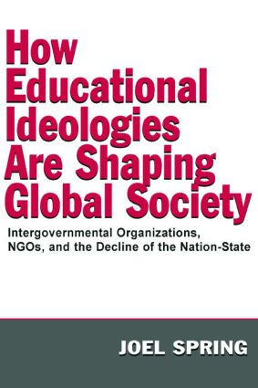 How Educational Ideologies Are Shaping Global Society: Intergovernmental Organizations, NGOs, and the Decline of the Nation-State book cover