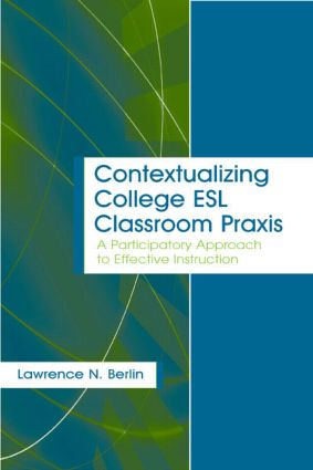 Contextualizing College ESL Classroom Praxis: A Participatory Approach to Effective Instruction, 1st Edition (Paperback) book cover