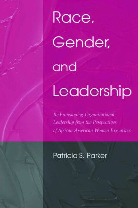 Race, Gender, and Leadership: Re-envisioning Organizational Leadership From the Perspectives of African American Women Executives, 1st Edition (Paperback) book cover