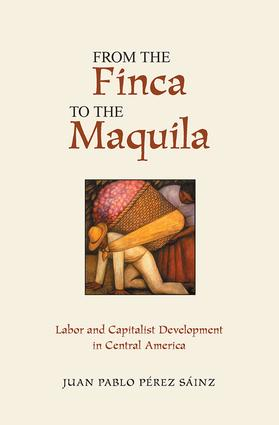 From The Finca To The Maquila: Labor And Capitalist Development In Central America, 1st Edition (Paperback) book cover
