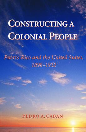 Constructing A Colonial People: Puerto Rico And The United States, 1898-1932, 1st Edition (Paperback) book cover