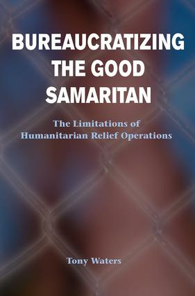Bureaucratizing The Good Samaritan: The Limitations Of Humanitarian Relief Operations, 1st Edition (Paperback) book cover