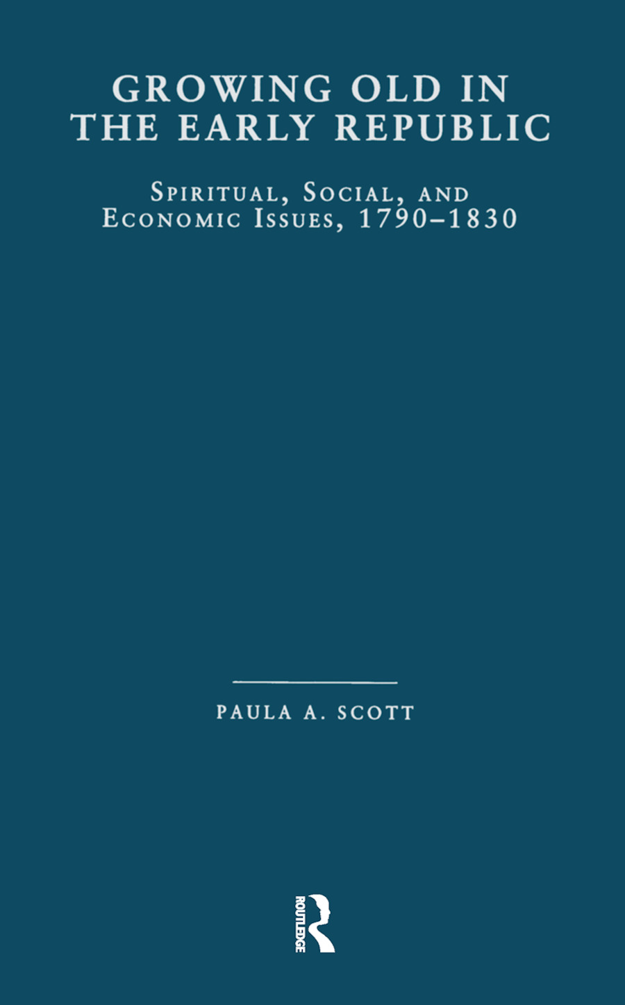 Growing Old in the Early Republic: Spiritual, Social, and Economic Issues, 1790-1830 book cover