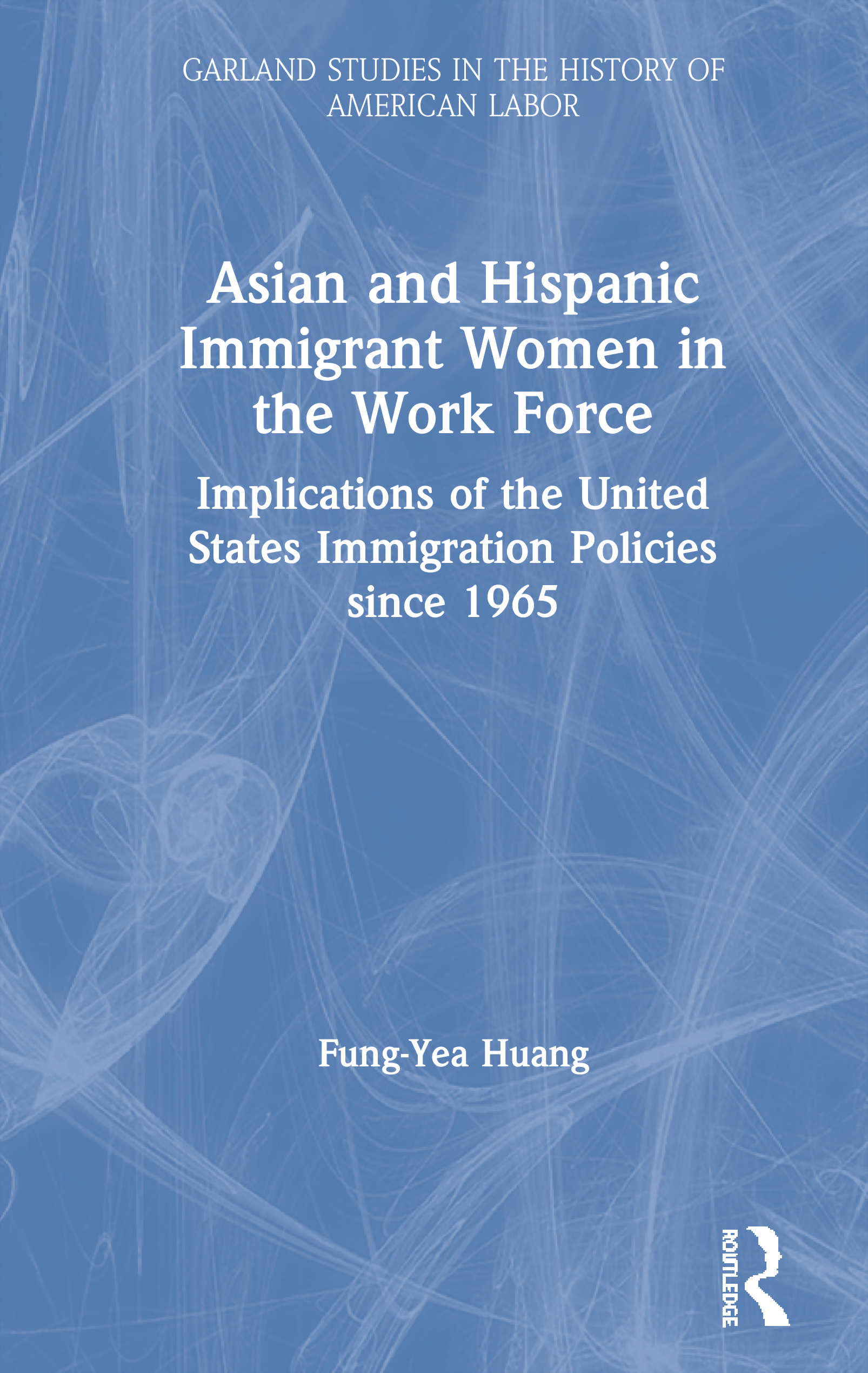 Asian and Hispanic Immigrant Women in the Work Force: Implications of the United States Immigration Policies since 1965 book cover