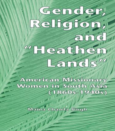 Gender, Religion, and the Heathen Lands: American Missionary Women in South Asia, 1860s-1940s (Hardback) book cover