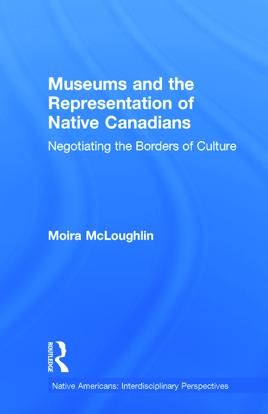 Museums and the Representation of Native Canadians: Negotiating the Borders of Culture book cover