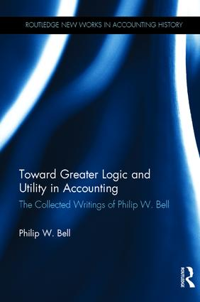 Toward Greater Logic and Utility in Accounting: The Collected Writings of Philip W. Bell book cover