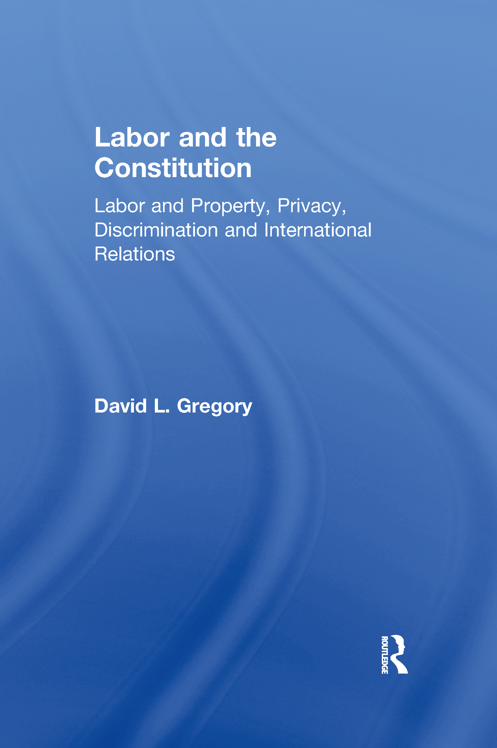 Labor and the Constitution: Labor and Property, Privacy, Discrimination and International Relations, 1st Edition (Hardback) book cover