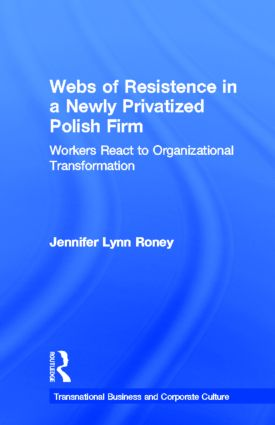 Webs of Resistence in a Newly Privatized Polish Firm: Workers React to Organizational Transformation, 1st Edition (Hardback) book cover