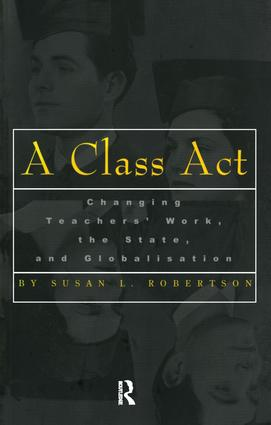 A Class Act: Changing Teachers Work, the State, and Globalisation, 1st Edition (Paperback) book cover